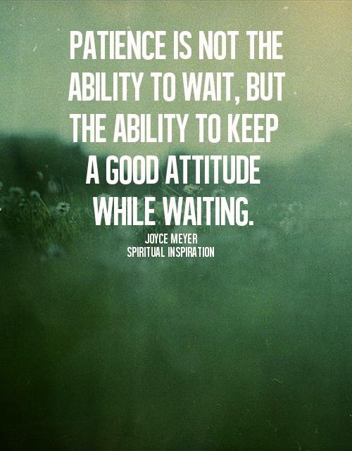 La paciencia no es la capacidad de esperar, sino la capacidad de mantener una buena actitud mientras se espera